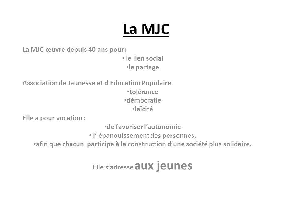 La MJC La MJC œuvre depuis 40 ans pour: le lien social le partage Association de Jeunesse et d Education Populaire tolérance démocratie laïcité Elle a pour vocation : de favoriser lautonomie l épanouissement des personnes, afin que chacun participe à la construction dune société plus solidaire.