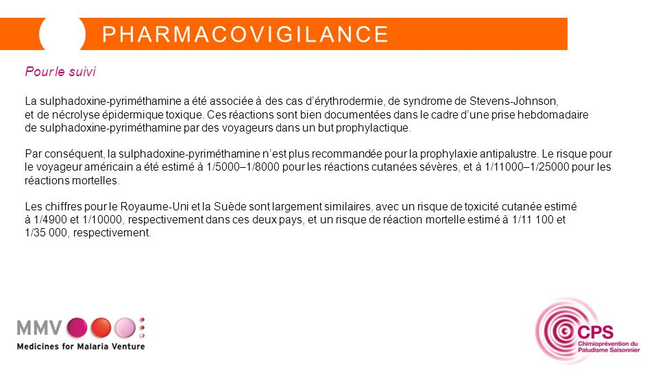 PHARMACOVIGILANCE Pour le suivi La sulphadoxine-pyriméthamine a été associée à des cas dérythrodermie, de syndrome de Stevens-Johnson, et de nécrolyse épidermique toxique.