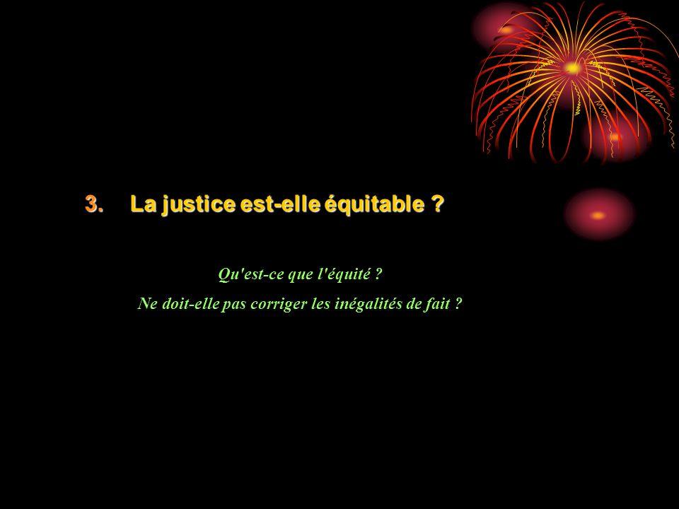 3.La justice est-elle équitable ? Qu'est-ce que l'équité ? Ne doit-elle pas corriger les inégalités de fait ?
