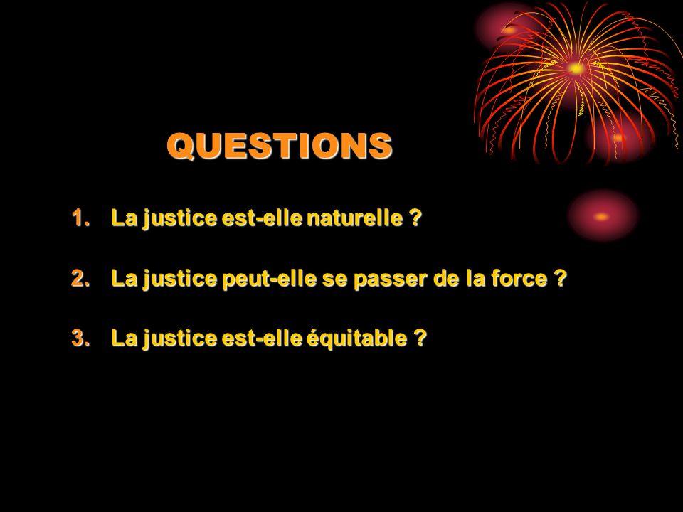 QUESTIONS 1.La justice est-elle naturelle ? 2.La justice peut-elle se passer de la force ? 3.La justice est-elle équitable ?