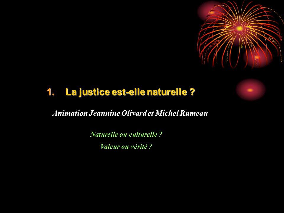 1.La justice est-elle naturelle ? Animation Jeannine Olivard et Michel Rumeau Naturelle ou culturelle ? Valeur ou vérité ?