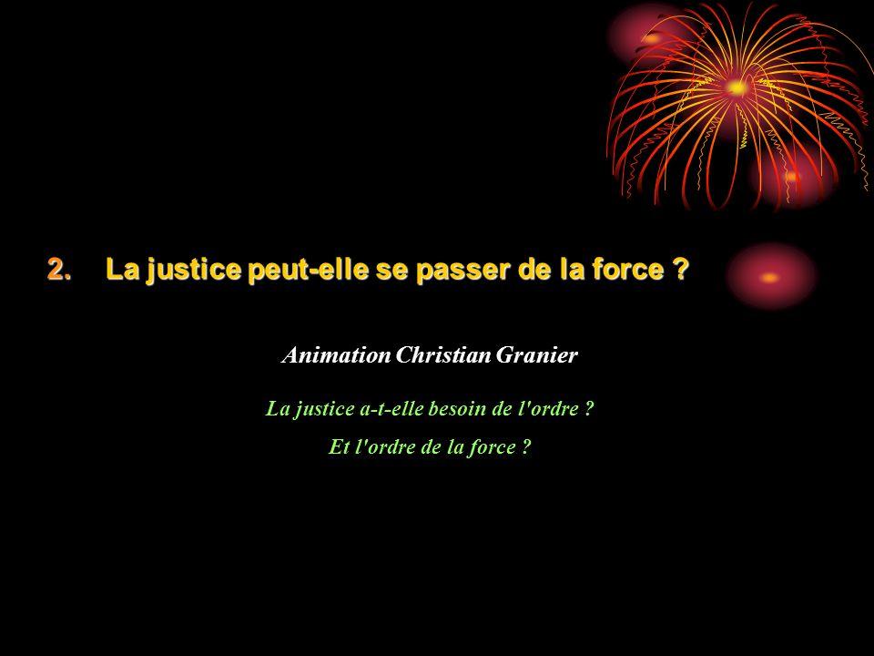 2.La justice peut-elle se passer de la force ? Animation Christian Granier La justice a-t-elle besoin de l'ordre ? Et l'ordre de la force ?