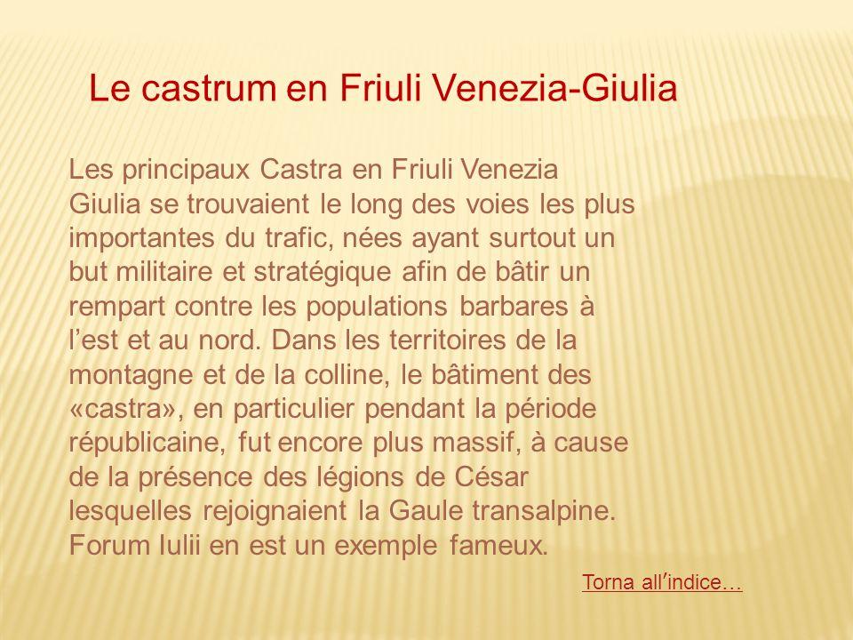 Les principaux Castra en Friuli Venezia Giulia se trouvaient le long des voies les plus importantes du trafic, nées ayant surtout un but militaire et stratégique afin de bâtir un rempart contre les populations barbares à lest et au nord.