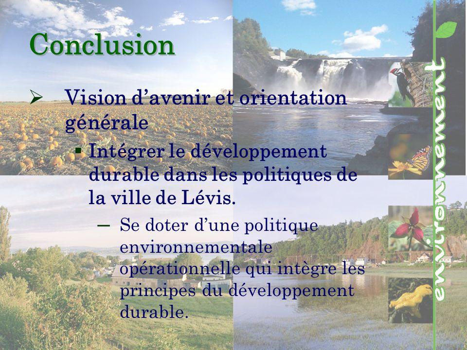 Conclusion Vision davenir et orientation générale Intégrer le développement durable dans les politiques de la ville de Lévis.