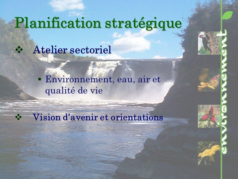 Planification stratégique Atelier sectoriel Environnement, eau, air et qualité de vie Vision davenir et orientations