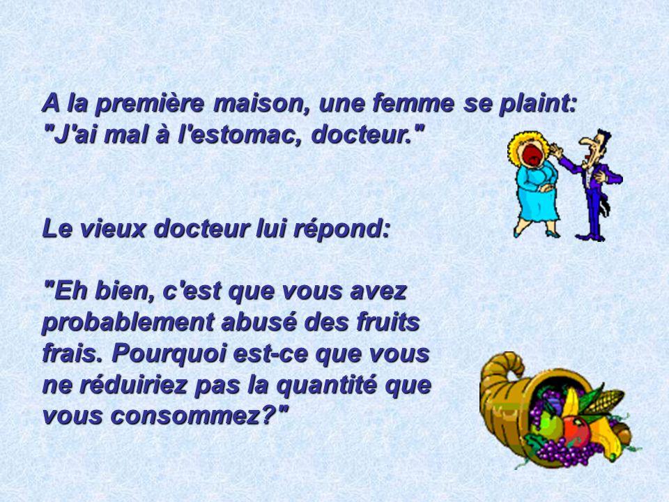 A la première maison, une femme se plaint: J ai mal à l estomac, docteur. Le vieux docteur lui répond: Eh bien, c est que vous avez probablement abusé des fruits frais.