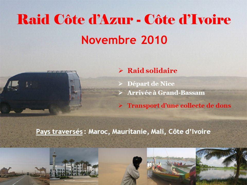 2 Pays traversés : Maroc, Mauritanie, Mali, Côte dIvoire Raid solidaire Départ de Nice Arrivée à Grand-Bassam Transport dune collecte de dons Raid Côte dAzur - Côte dIvoire Novembre 2010