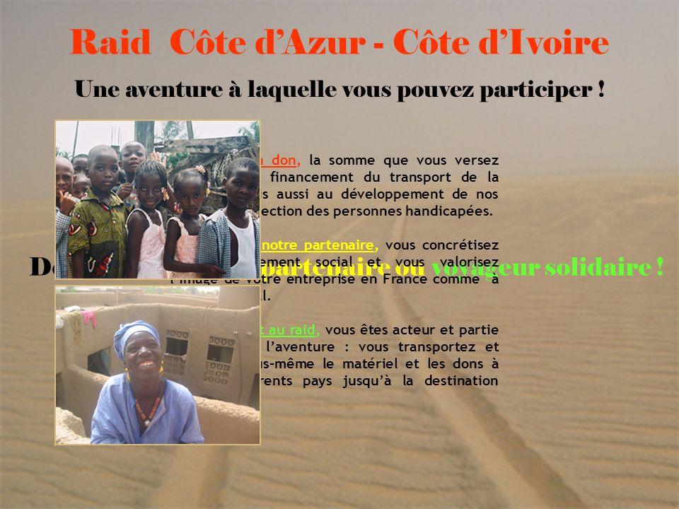 6 Raid Côte dAzur - Côte dIvoire Une aventure à laquelle vous pouvez participer ! Devenez donateur, partenaire ou voyageur solidaire ! En faisant un d