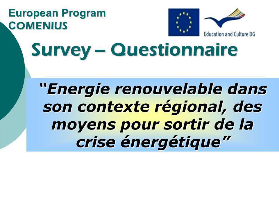 European Program C OMENIUS Survey – Questionnaire Survey – Questionnaire Renewable energy in its regional context, ways out of the energy crisis Energie renouvelable dans son contexte régional, des moyens pour sortir de la crise énergétique
