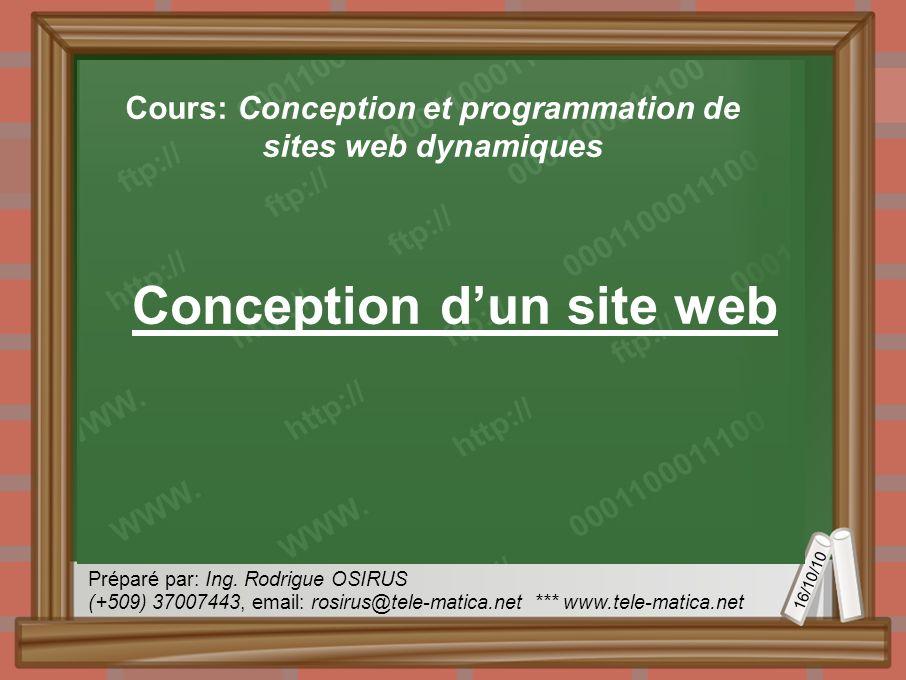 16/10/10 Préparé par: Ing. Rodrigue OSIRUS (+509) 37007443, email: rosirus@tele-matica.net *** www.tele-matica.net Conception dun site web Cours: Conc