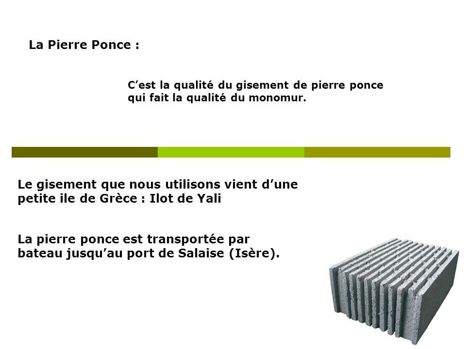 La Pierre Ponce : Cest la qualité du gisement de pierre ponce qui fait la qualité du monomur. Le gisement que nous utilisons vient dune petite ile de