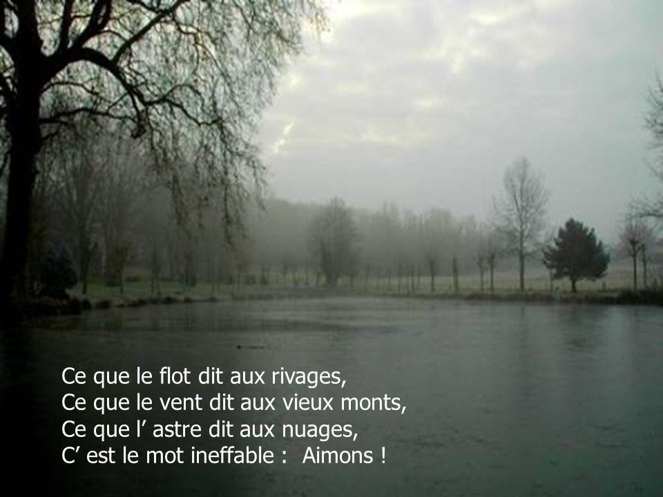 Ce que le flot dit aux rivages, Ce que le vent dit aux vieux monts, Ce que l astre dit aux nuages, C est le mot ineffable : Aimons !
