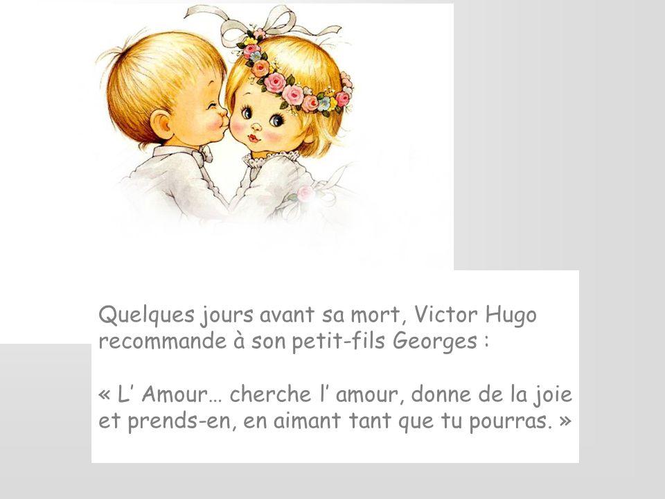 Quelques jours avant sa mort, Victor Hugo recommande à son petit-fils Georges : « L Amour… cherche l amour, donne de la joie et prends-en, en aimant tant que tu pourras.