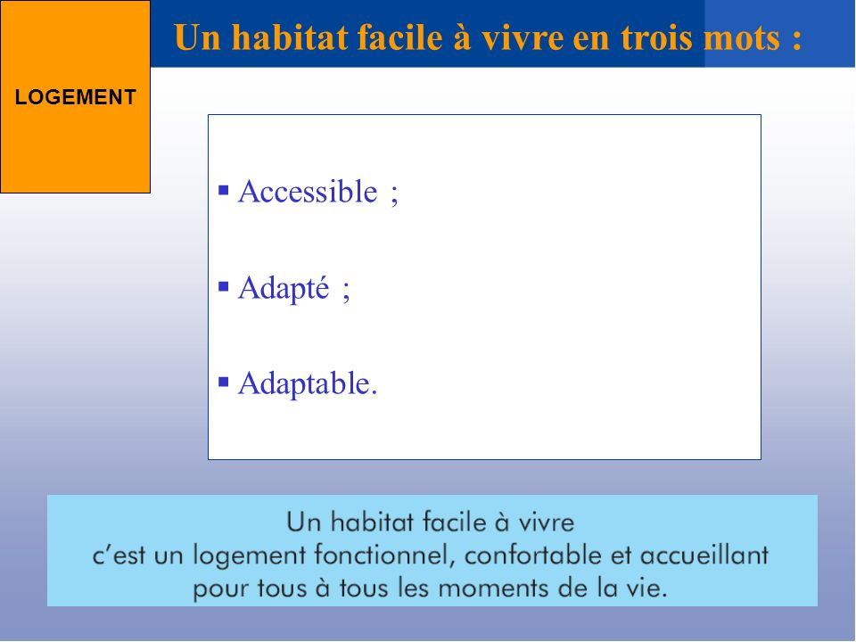 Un habitat facile à vivre en trois mots : LOGEMENT Accessible ; Adapté ; Adaptable.