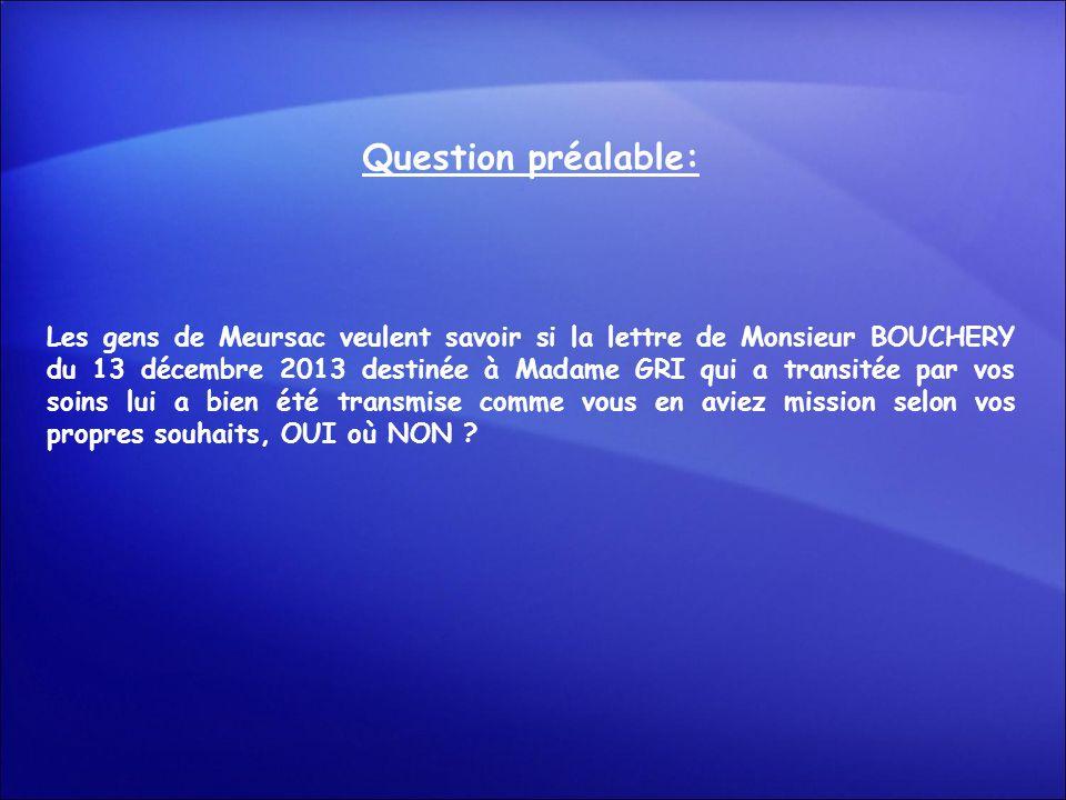 Question préalable: Les gens de Meursac veulent savoir si la lettre de Monsieur BOUCHERY du 13 décembre 2013 destinée à Madame GRI qui a transitée par