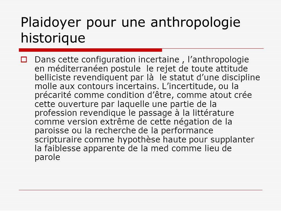 Plaidoyer pour une anthropologie historique Dans cette configuration incertaine, lanthropologie en méditerranéen postule le rejet de toute attitude belliciste revendiquent par là le statut dune discipline molle aux contours incertains.