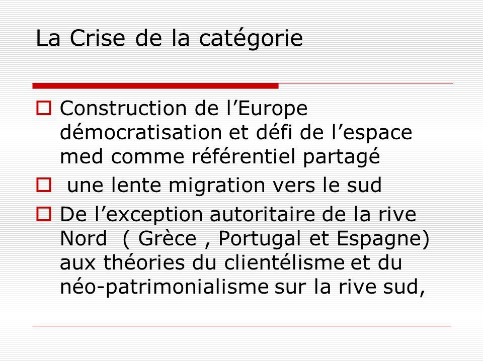 La Crise de la catégorie Construction de lEurope démocratisation et défi de lespace med comme référentiel partagé une lente migration vers le sud De lexception autoritaire de la rive Nord ( Grèce, Portugal et Espagne) aux théories du clientélisme et du néo-patrimonialisme sur la rive sud,