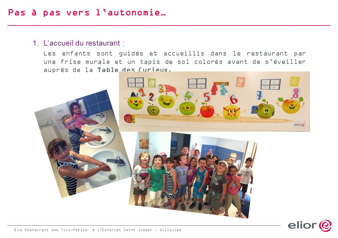 Pas à pas vers lautonomie… 1.Laccueil du restaurant : Les enfants sont guidés et accueillis dans le restaurant par une frise murale et un tapis de sol colorés avant de séveiller auprès de la Table des Curieux.
