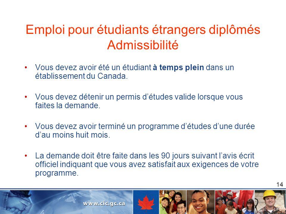 14 Emploi pour étudiants étrangers diplômés Admissibilité Vous devez avoir été un étudiant à temps plein dans un établissement du Canada. Vous devez d
