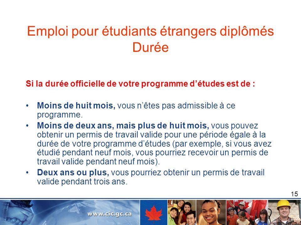 15 Emploi pour étudiants étrangers diplômés Durée Si la durée officielle de votre programme détudes est de : Moins de huit mois, vous nêtes pas admiss
