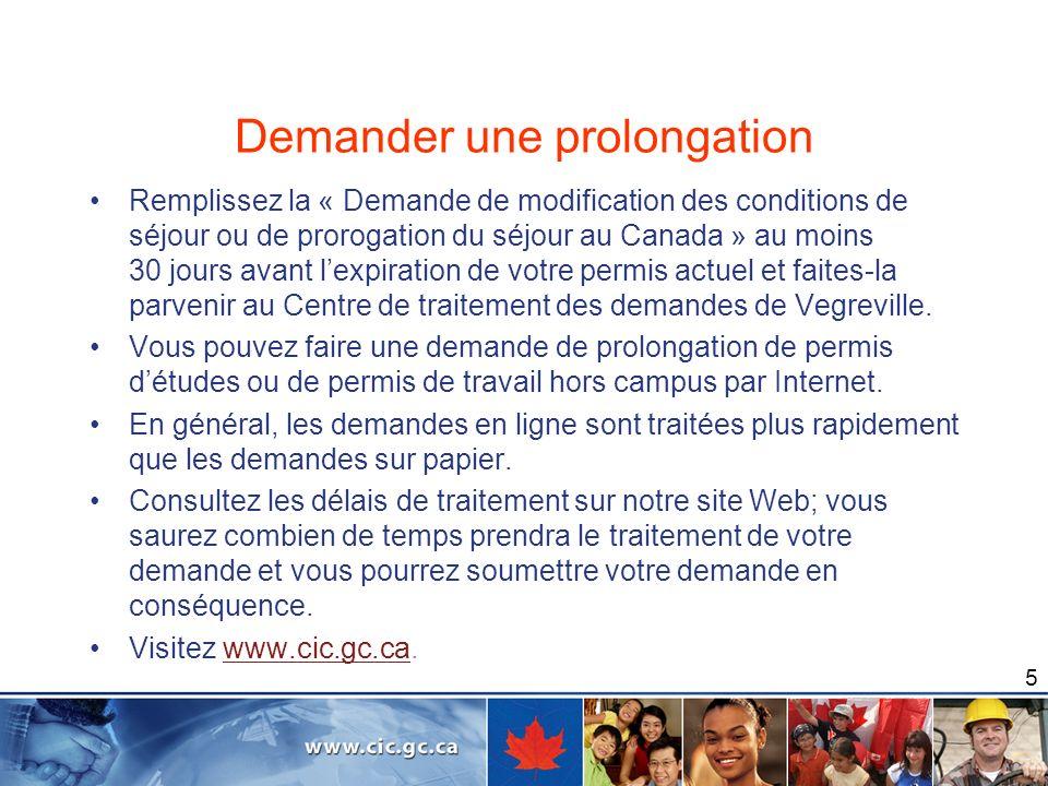 5 Demander une prolongation Remplissez la « Demande de modification des conditions de séjour ou de prorogation du séjour au Canada » au moins 30 jours