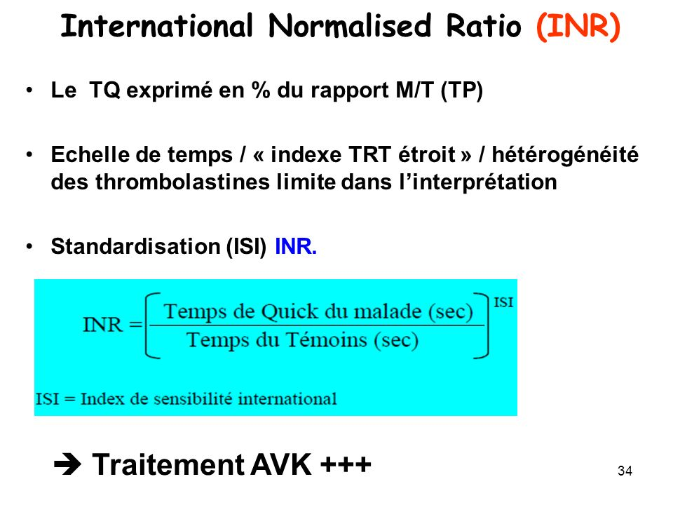 34 International Normalised Ratio (INR) Le TQ exprimé en % du rapport M/T (TP) Echelle de temps / « indexe TRT étroit » / hétérogénéité des thrombolastines limite dans linterprétation Standardisation (ISI) INR.
