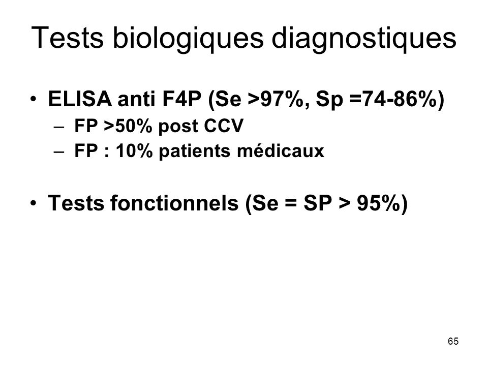 65 Tests biologiques diagnostiques ELISA anti F4P (Se >97%, Sp =74-86%) – FP >50% post CCV – FP : 10% patients médicaux Tests fonctionnels (Se = SP > 95%)