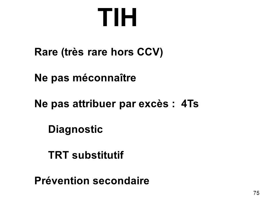 75 Rare (très rare hors CCV) Ne pas méconnaître Ne pas attribuer par excès : 4Ts Diagnostic TRT substitutif Prévention secondaire TIH