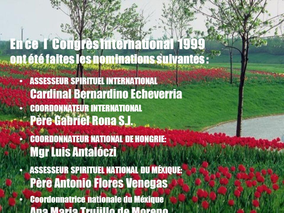 17 En ce I Congrès International 1999 ont été faites les nominations suivantes : ASSESSEUR SPIRITUEL INTERNATIONAL Cardinal Bernardino Echeverria COORDONNATEUR INTERNATIONAL Père Gabriel Rona S.J.
