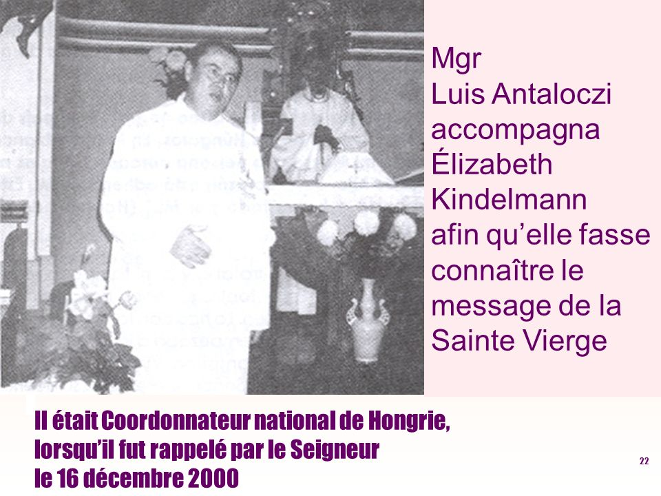 22 Il était Coordonnateur national de Hongrie, lorsquil fut rappelé par le Seigneur le 16 décembre 2000 Mgr Luis Antaloczi accompagna Élizabeth Kindelmann afin quelle fasse connaître le message de la Sainte Vierge