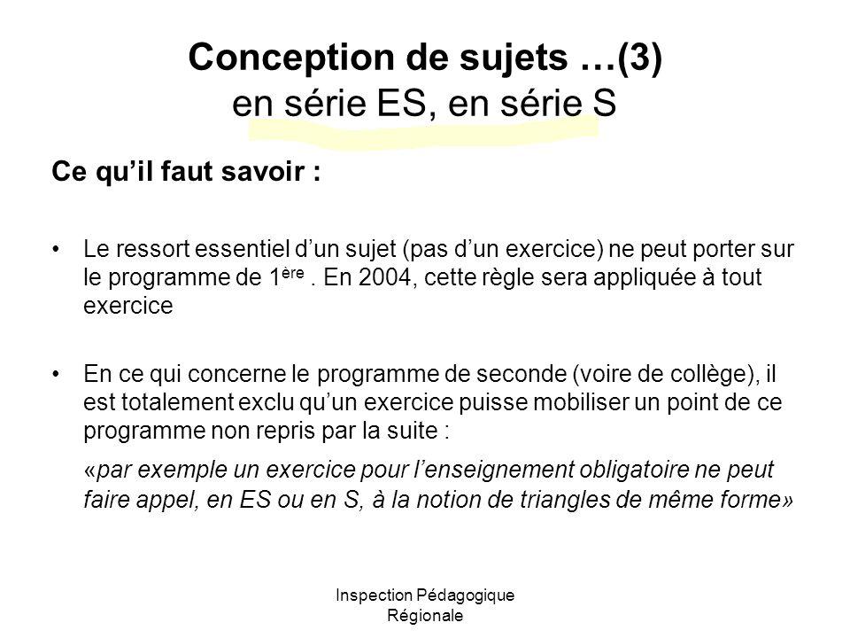 Inspection Pédagogique Régionale Conception de sujets …(3) en série ES, en série S Ce quil faut savoir : Le ressort essentiel dun sujet (pas dun exercice) ne peut porter sur le programme de 1 ère.
