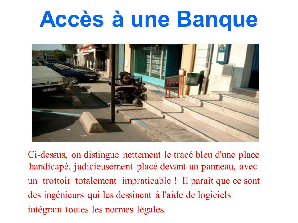 Accès à une Banque Ci-dessus, on distingue nettement le tracé bleu d une place handicapé, judicieusement placé devant un panneau, avec un trottoir totalement impraticable .
