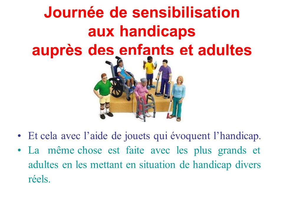 Journée de sensibilisation aux handicaps auprès des enfants et adultes Et cela avec laide de jouets qui évoquent lhandicap.