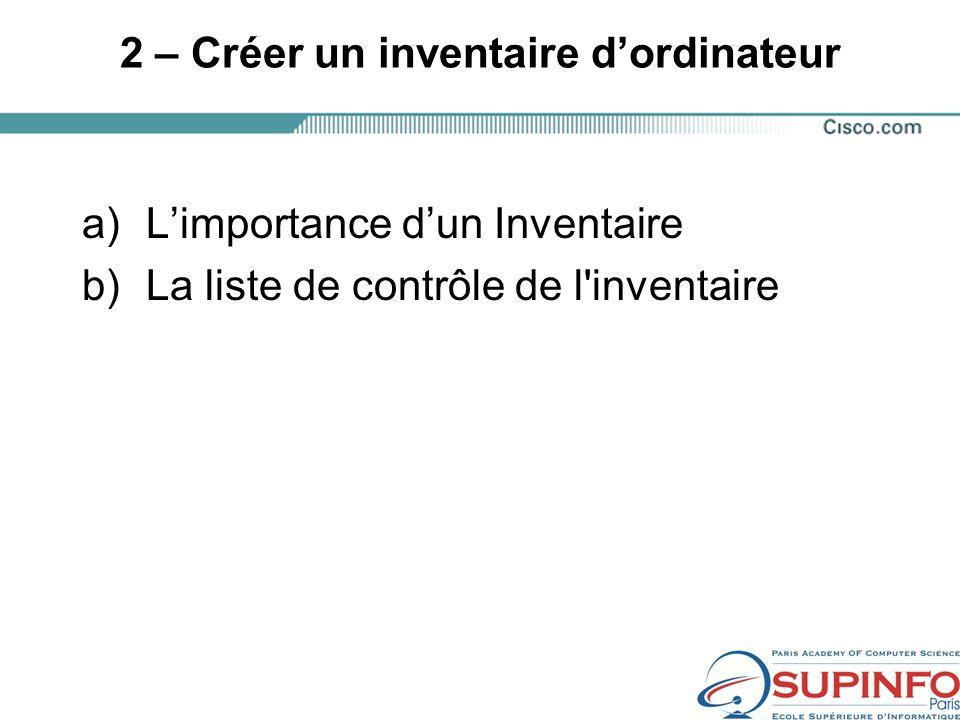 2 – Créer un inventaire dordinateur a)Limportance dun Inventaire b)La liste de contrôle de l inventaire