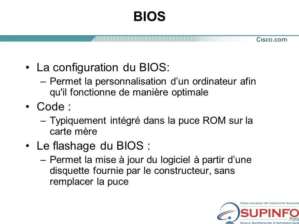 BIOS La configuration du BIOS: –Permet la personnalisation dun ordinateur afin qu il fonctionne de manière optimale Code : –Typiquement intégré dans la puce ROM sur la carte mère Le flashage du BIOS : –Permet la mise à jour du logiciel à partir dune disquette fournie par le constructeur, sans remplacer la puce
