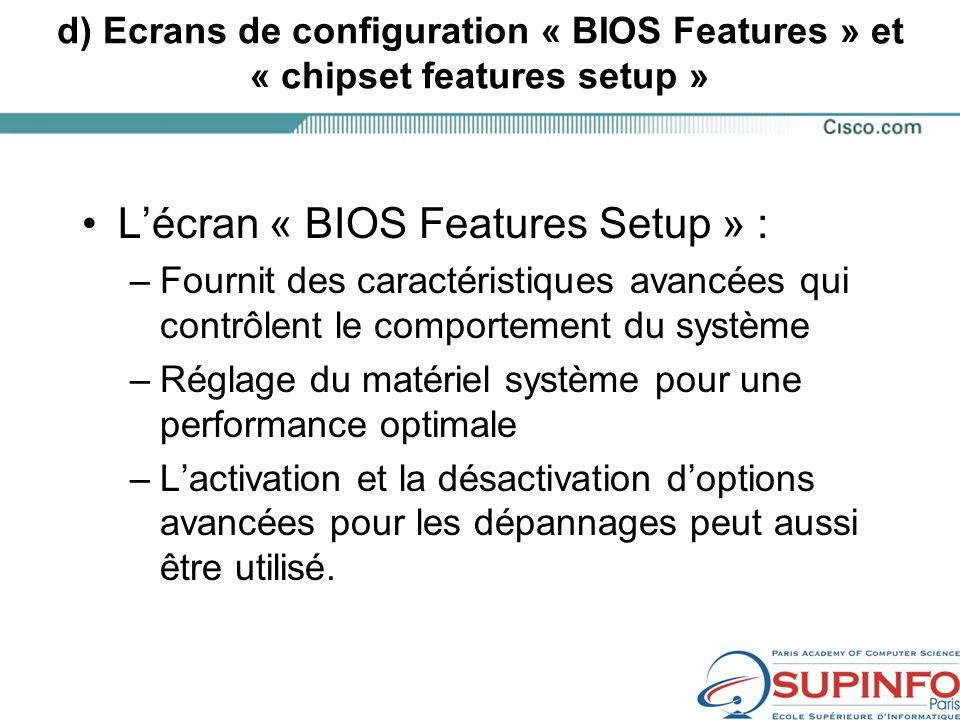 d) Ecrans de configuration « BIOS Features » et « chipset features setup » Lécran « BIOS Features Setup » : –Fournit des caractéristiques avancées qui contrôlent le comportement du système –Réglage du matériel système pour une performance optimale –Lactivation et la désactivation doptions avancées pour les dépannages peut aussi être utilisé.