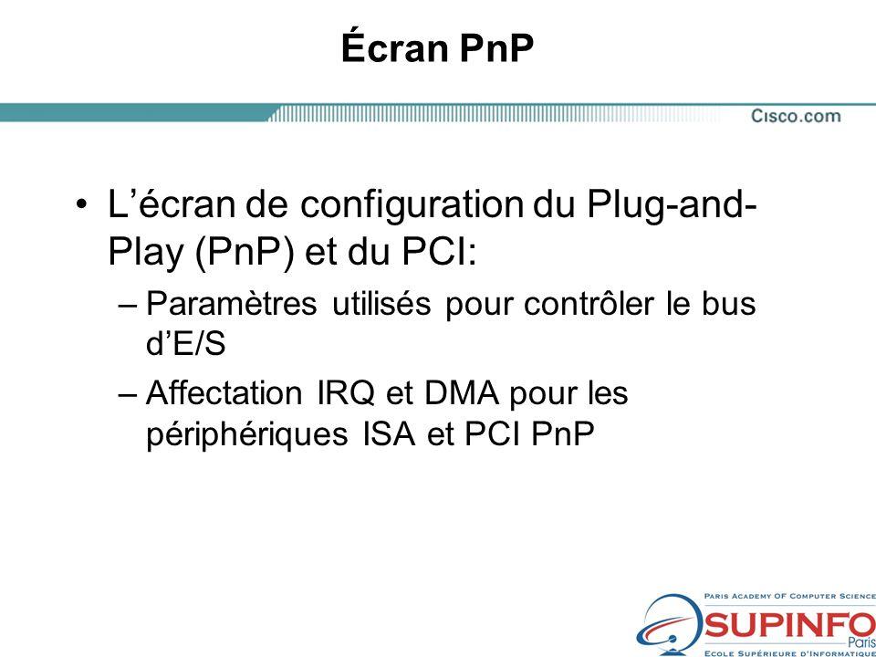 Écran PnP Lécran de configuration du Plug-and- Play (PnP) et du PCI: –Paramètres utilisés pour contrôler le bus dE/S –Affectation IRQ et DMA pour les périphériques ISA et PCI PnP