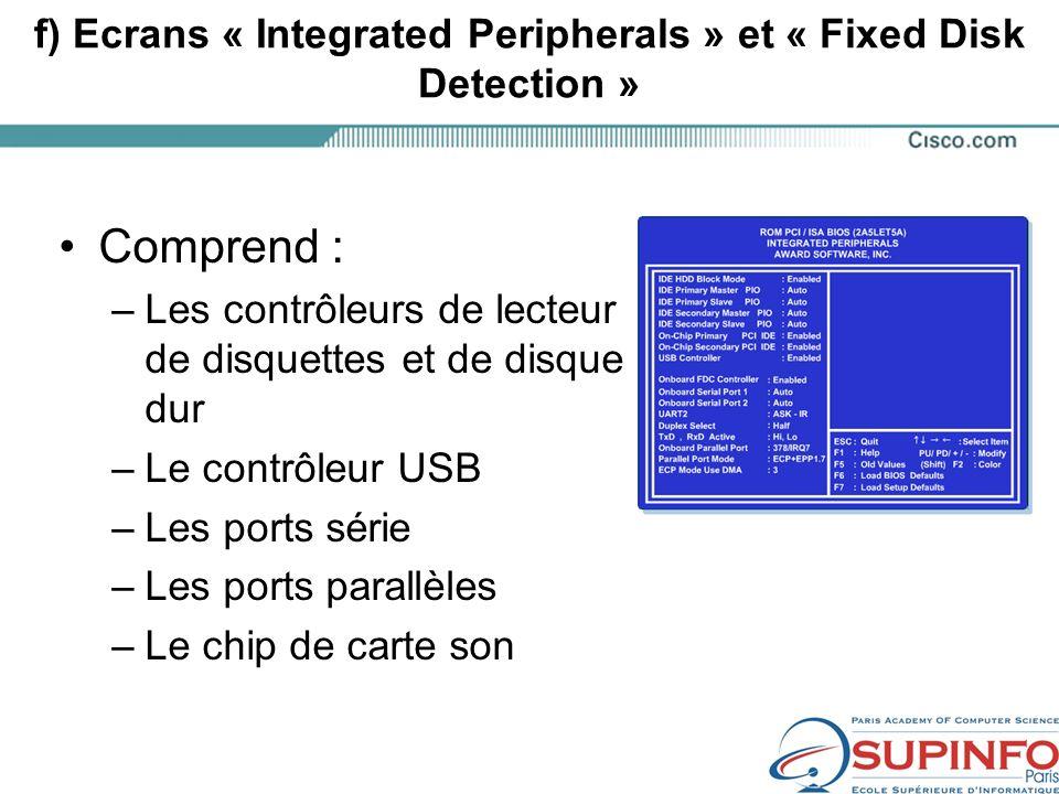 f) Ecrans « Integrated Peripherals » et « Fixed Disk Detection » Comprend : –Les contrôleurs de lecteur de disquettes et de disque dur –Le contrôleur USB –Les ports série –Les ports parallèles –Le chip de carte son