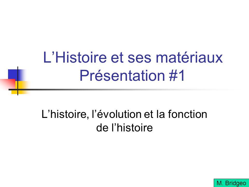 LHistoire et ses matériaux Présentation #1 Lhistoire, lévolution et la fonction de lhistoire M.