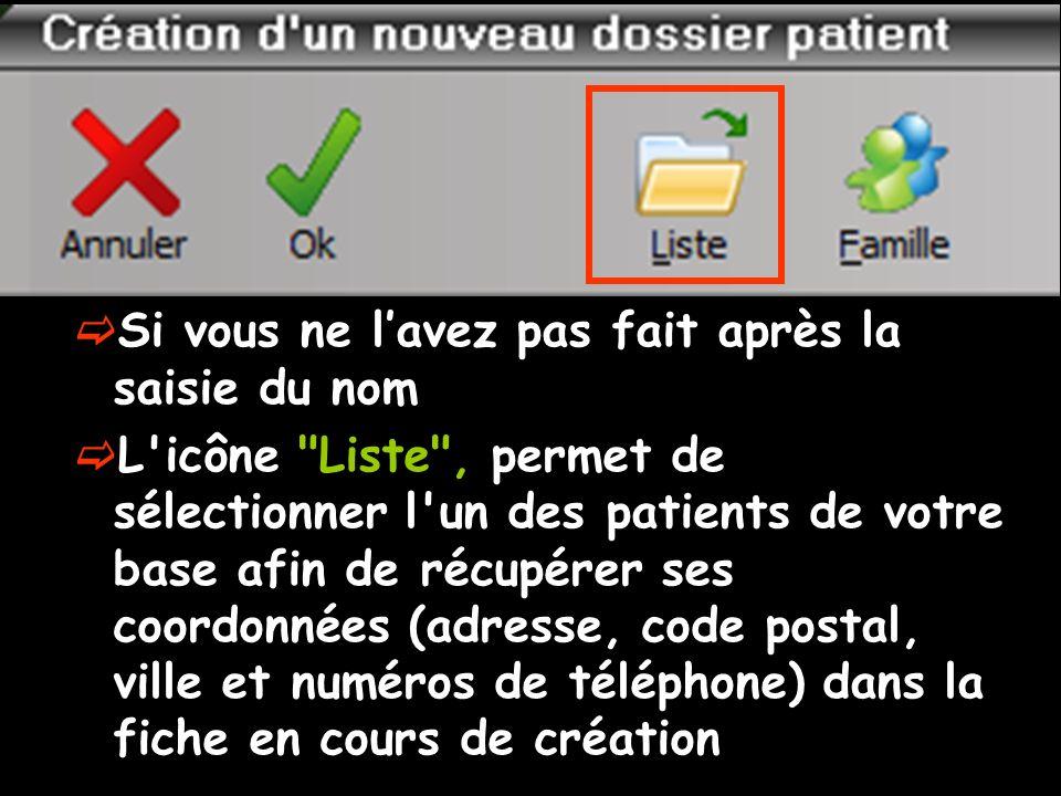 Si vous ne lavez pas fait après la saisie du nom L icône Liste , permet de sélectionner l un des patients de votre base afin de récupérer ses coordonnées (adresse, code postal, ville et numéros de téléphone) dans la fiche en cours de création