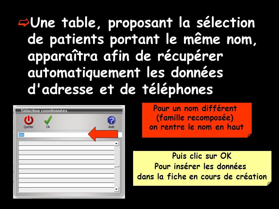 Une table, proposant la sélection de patients portant le même nom, apparaîtra afin de récupérer automatiquement les données d adresse et de téléphones Pour un nom différent (famille recomposée) on rentre le nom en haut Puis clic sur OK Pour insérer les données dans la fiche en cours de création