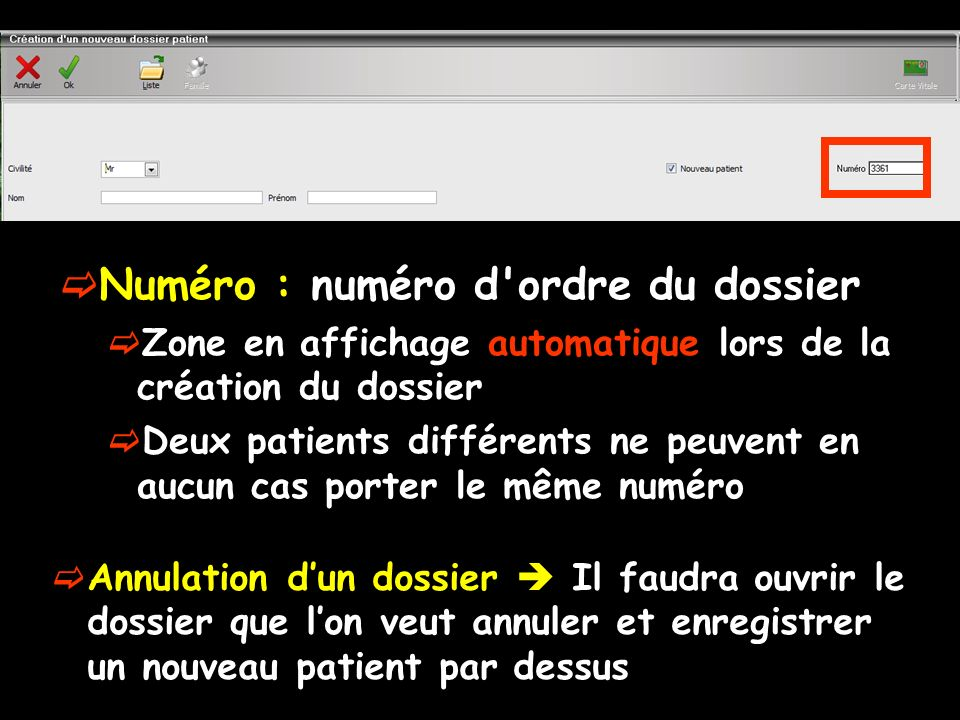 Numéro : numéro d ordre du dossier Zone en affichage automatique lors de la création du dossier Deux patients différents ne peuvent en aucun cas porter le même numéro Annulation dun dossier Il faudra ouvrir le dossier que lon veut annuler et enregistrer un nouveau patient par dessus