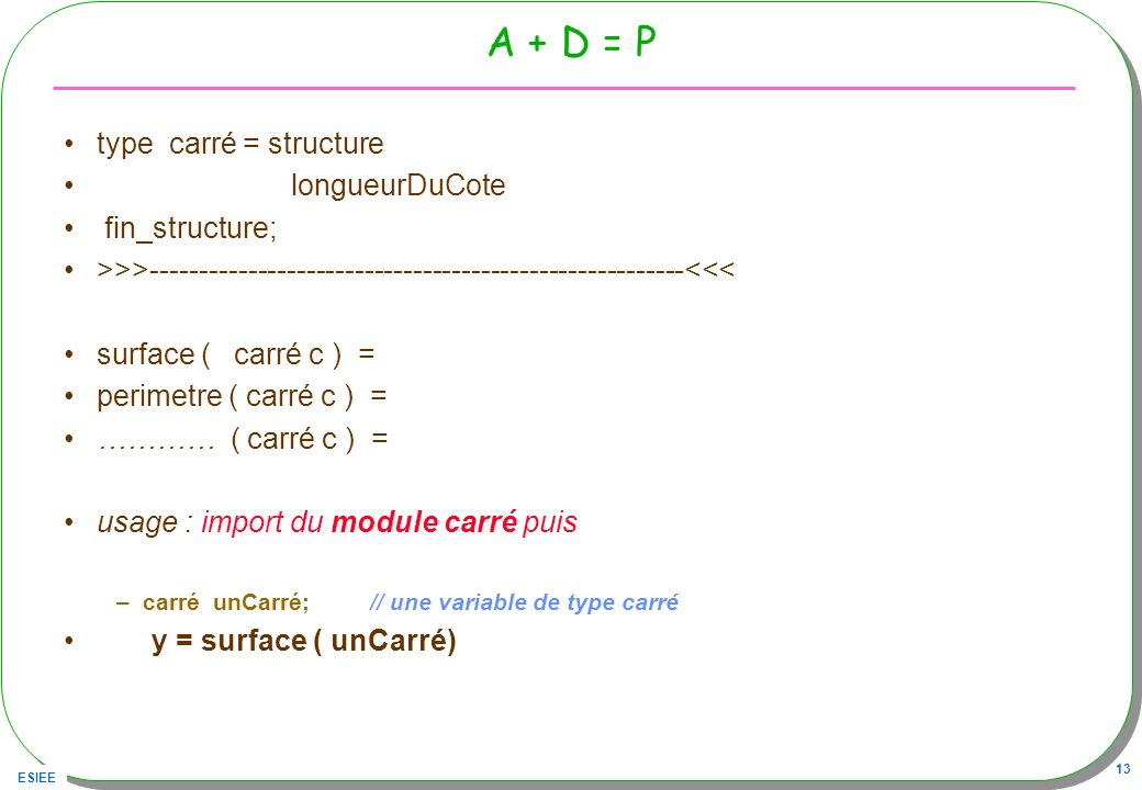 ESIEE 13 A + D = P type carré = structure longueurDuCote fin_structure; >>>-------------------------------------------------------<<< surface ( carré