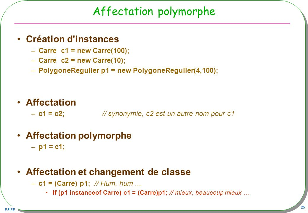 ESIEE 25 Affectation polymorphe Création d'instances –Carre c1 = new Carre(100); –Carre c2 = new Carre(10); –PolygoneRegulier p1 = new PolygoneRegulie