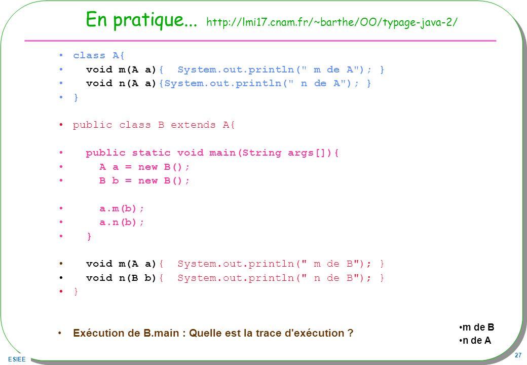 ESIEE 27 En pratique... http://lmi17.cnam.fr/~barthe/OO/typage-java-2/ class A{ void m(A a){ System.out.println(
