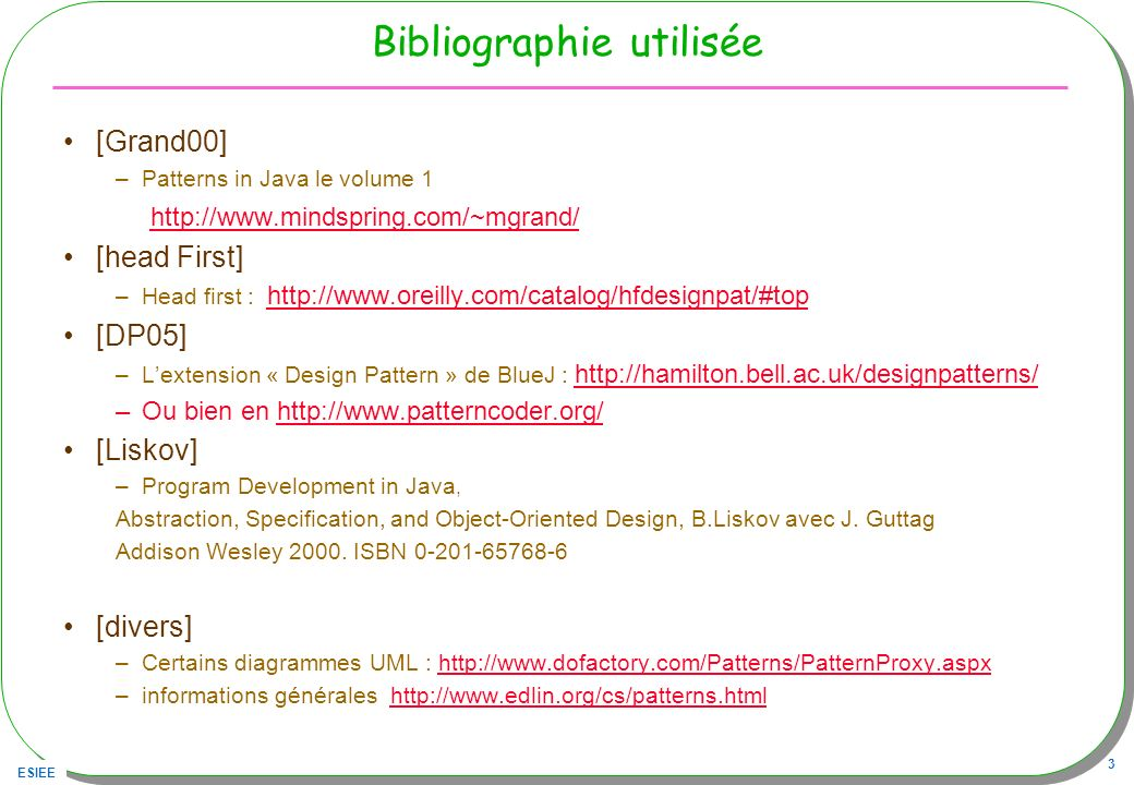 ESIEE 3 Bibliographie utilisée [Grand00] –Patterns in Java le volume 1 http://www.mindspring.com/~mgrand/ [head First] –Head first : http://www.oreill
