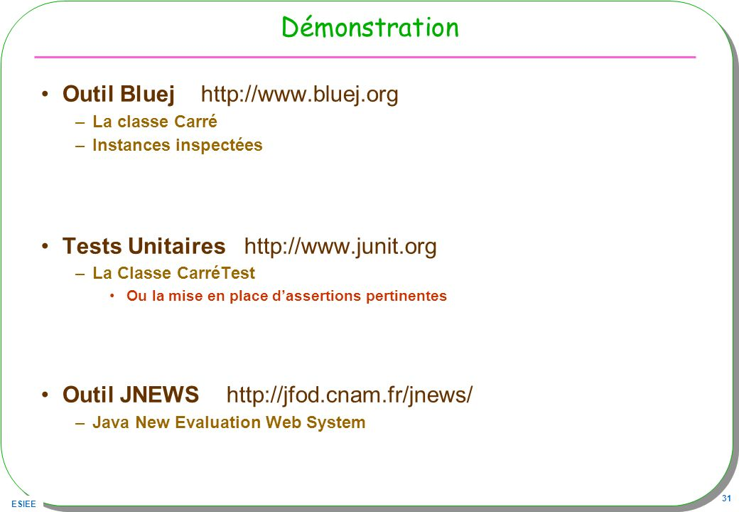 ESIEE 31 Démonstration Outil Bluej http://www.bluej.org –La classe Carré –Instances inspectées Tests Unitaires http://www.junit.org –La Classe CarréTest Ou la mise en place dassertions pertinentes Outil JNEWS http://jfod.cnam.fr/jnews/ –Java New Evaluation Web System