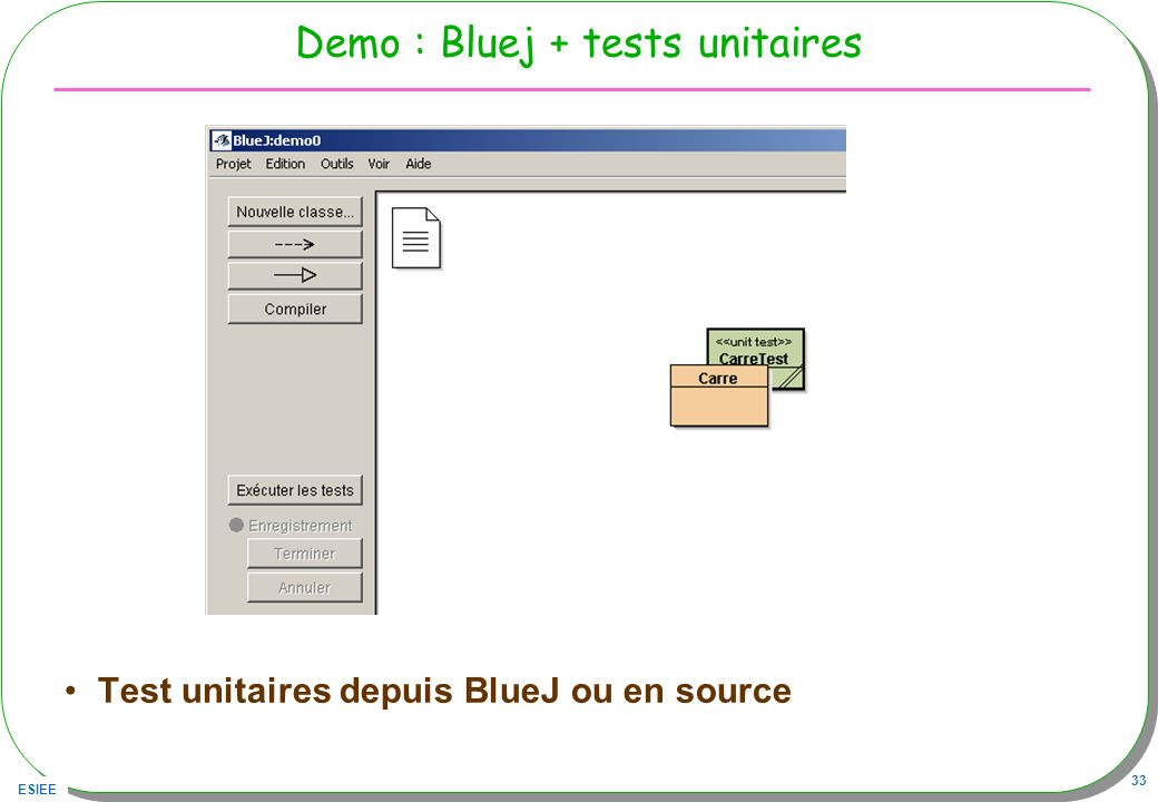 ESIEE 33 Demo : Bluej + tests unitaires Test unitaires depuis BlueJ ou en source