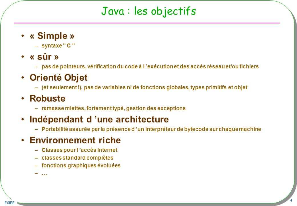 ESIEE 5 Simple : syntaxe apparentée C, C++ public class Num{ public static int max( int x, int y){ int max = y; if(x > y){ max = x; } return max; } Note : C# apparenté Java …