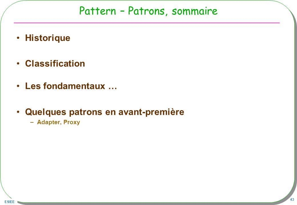 ESIEE 43 Pattern – Patrons, sommaire Historique Classification Les fondamentaux … Quelques patrons en avant-première –Adapter, Proxy